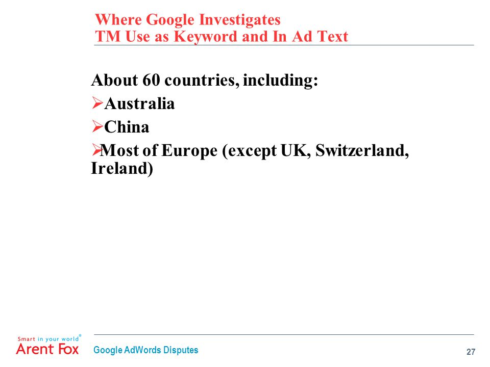 Where Google Investigates TM Use as Keyword and In Ad Text About 60 countries, including:  Australia  China  Most of Europe (except UK, Switzerland, Ireland) 27 Google AdWords Disputes