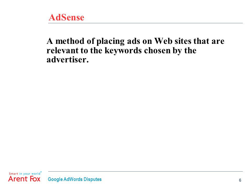 AdSense A method of placing ads on Web sites that are relevant to the keywords chosen by the advertiser. 6 Google AdWords Disputes