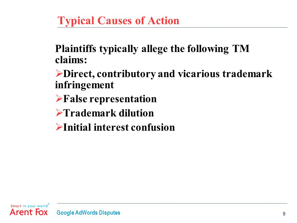 Typical Causes of Action Plaintiffs typically allege the following TM claims:  Direct, contributory and vicarious trademark infringement  False representation  Trademark dilution  Initial interest confusion 9 Google AdWords Disputes