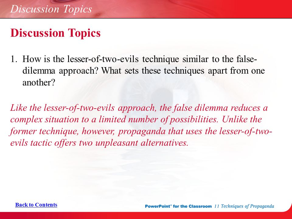 Discussion Topics 1. How is the lesser-of-two-evils technique similar to the false- dilemma approach? What sets these techniques apart from one anothe