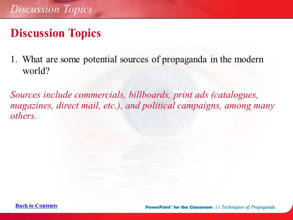 Discussion Topics 1. What are some potential sources of propaganda in the modern world? Sources include commercials, billboards, print ads (catalogues
