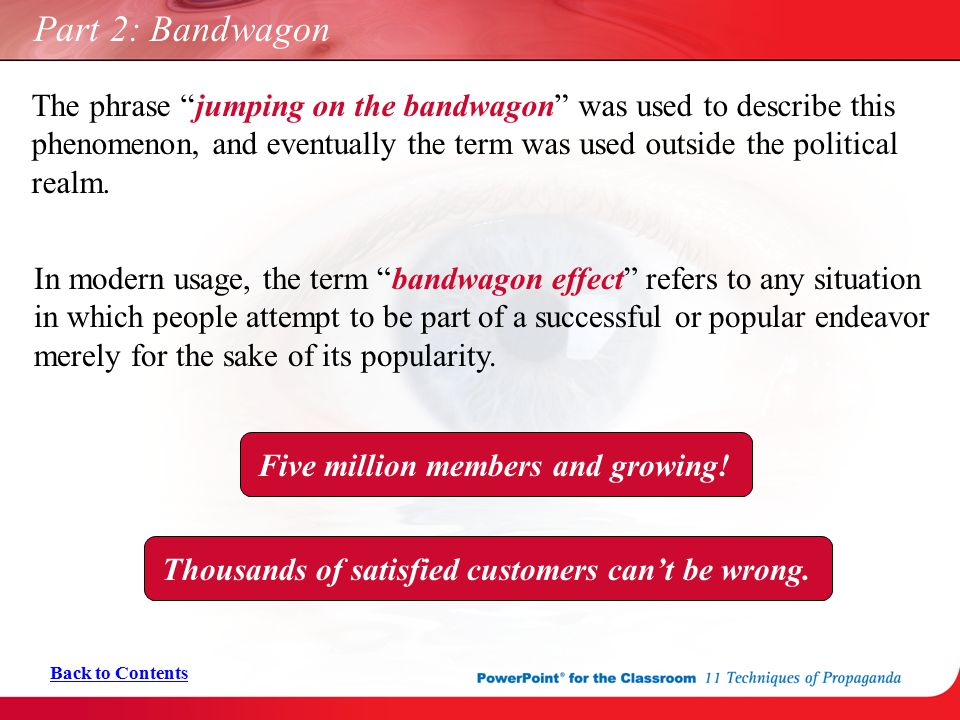 "Part 2: Bandwagon In modern usage, the term ""bandwagon effect"" refers to any situation in which people attempt to be part of a successful or popular e"