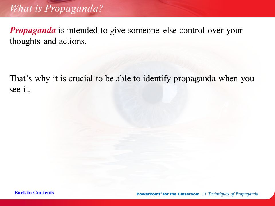 What is Propaganda? Back to Contents Propaganda is intended to give someone else control over your thoughts and actions. That's why it is crucial to b
