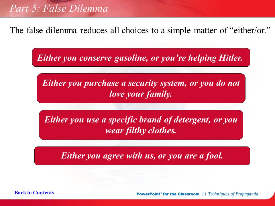 "Part 5: False Dilemma The false dilemma reduces all choices to a simple matter of ""either/or."" Back to Contents Either you conserve gasoline, or you'r"