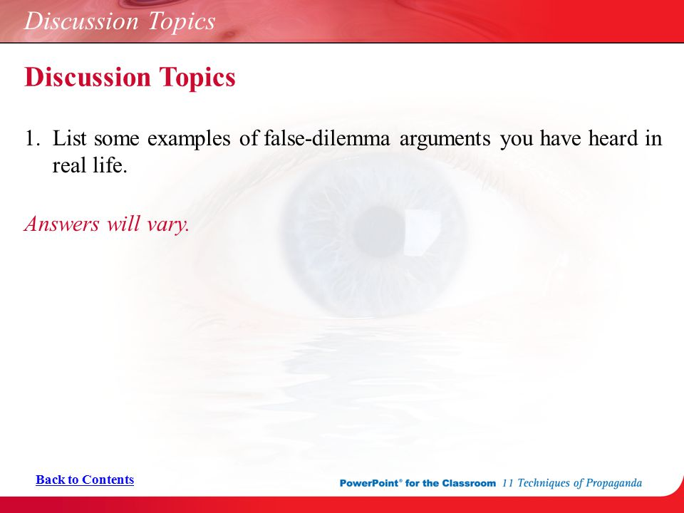 Discussion Topics 1. List some examples of false-dilemma arguments you have heard in real life. Answers will vary. Back to Contents Discussion Topics