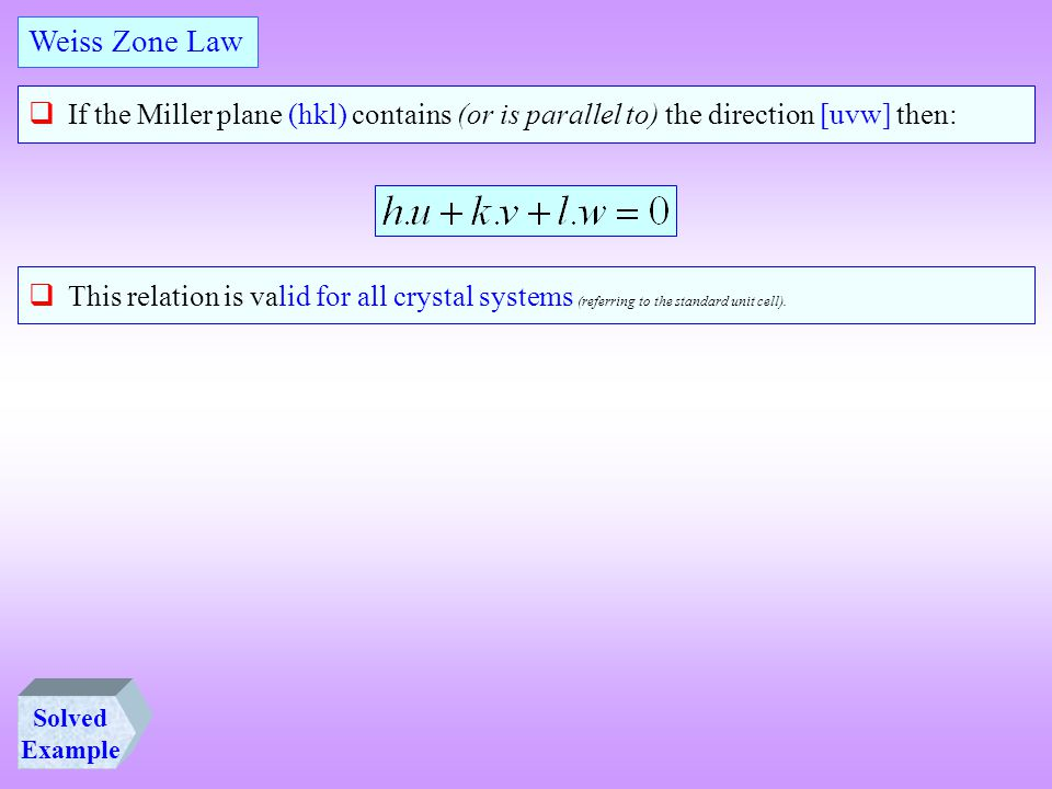  If the Miller plane (hkl) contains (or is parallel to) the direction [uvw] then: Weiss Zone Law  This relation is valid for all crystal systems (re