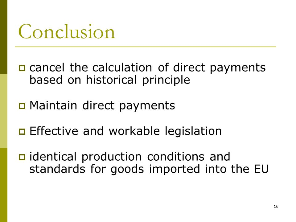16 Conclusion  cancel the calculation of direct payments based on historical principle  Maintain direct payments  Effective and workable legislatio