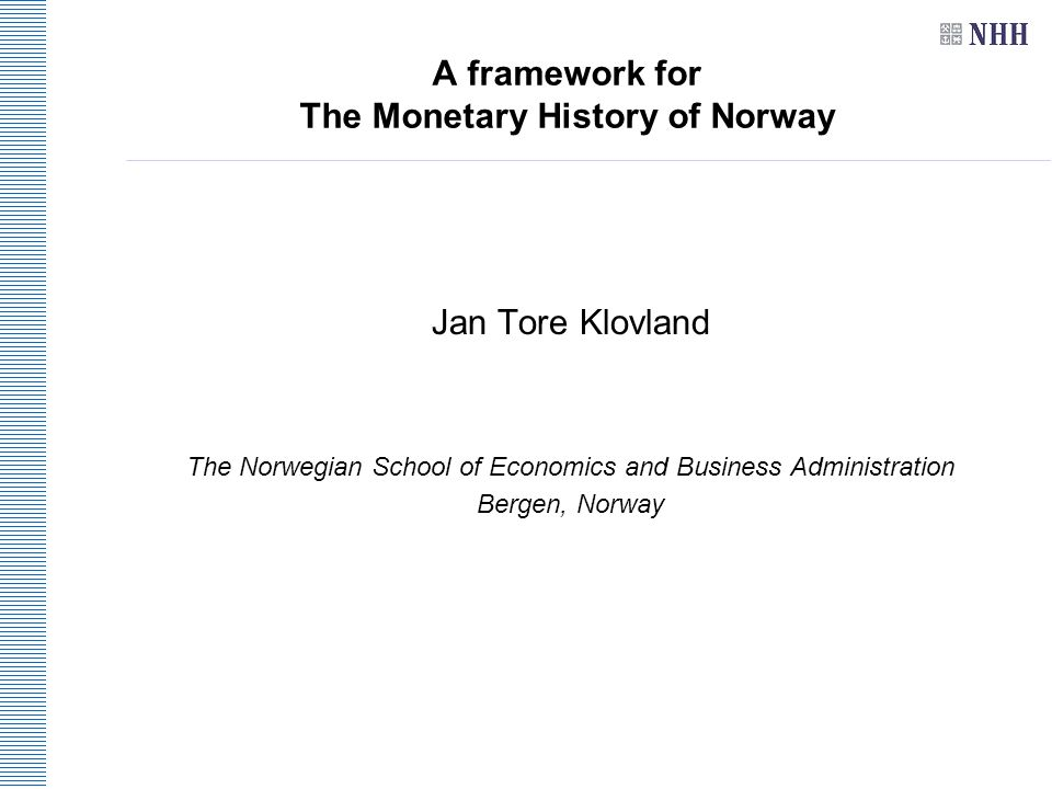 A framework for The Monetary History of Norway Jan Tore Klovland The Norwegian School of Economics and Business Administration Bergen, Norway