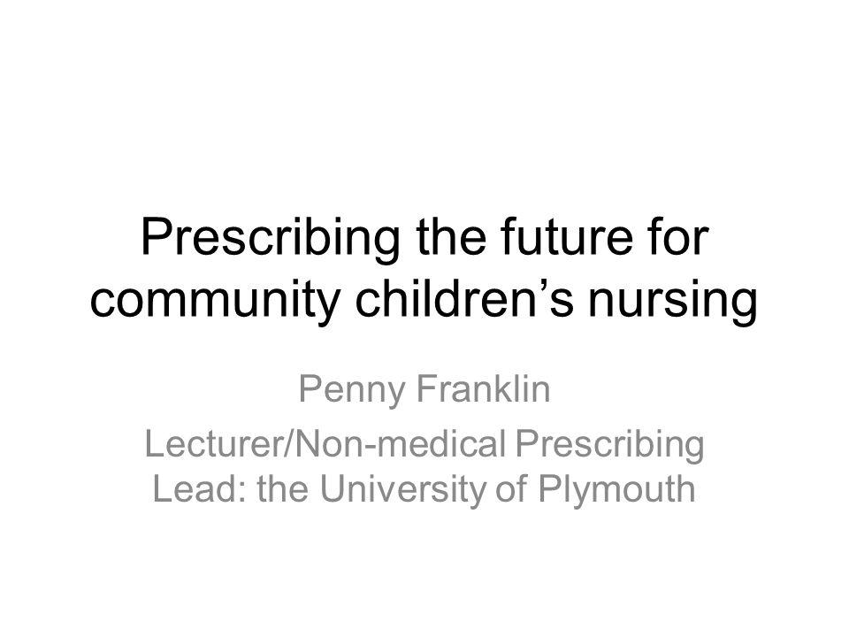 Prescribing the future for community children's nursing Penny Franklin Lecturer/Non-medical Prescribing Lead: the University of Plymouth