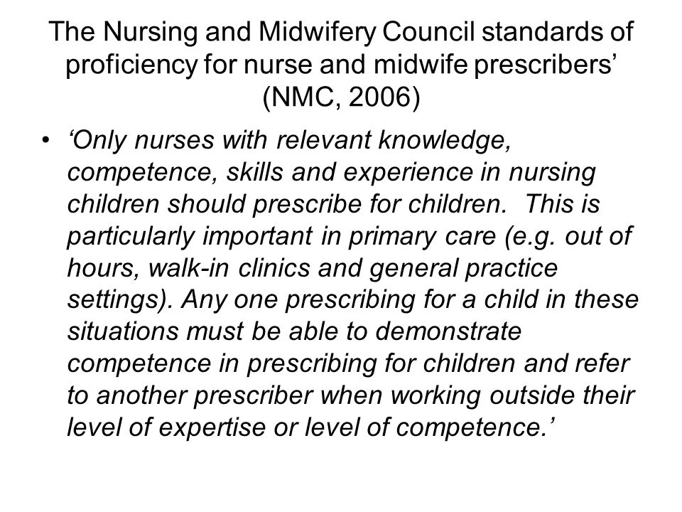 The Nursing and Midwifery Council standards of proficiency for nurse and midwife prescribers' (NMC, 2006) 'Only nurses with relevant knowledge, compet