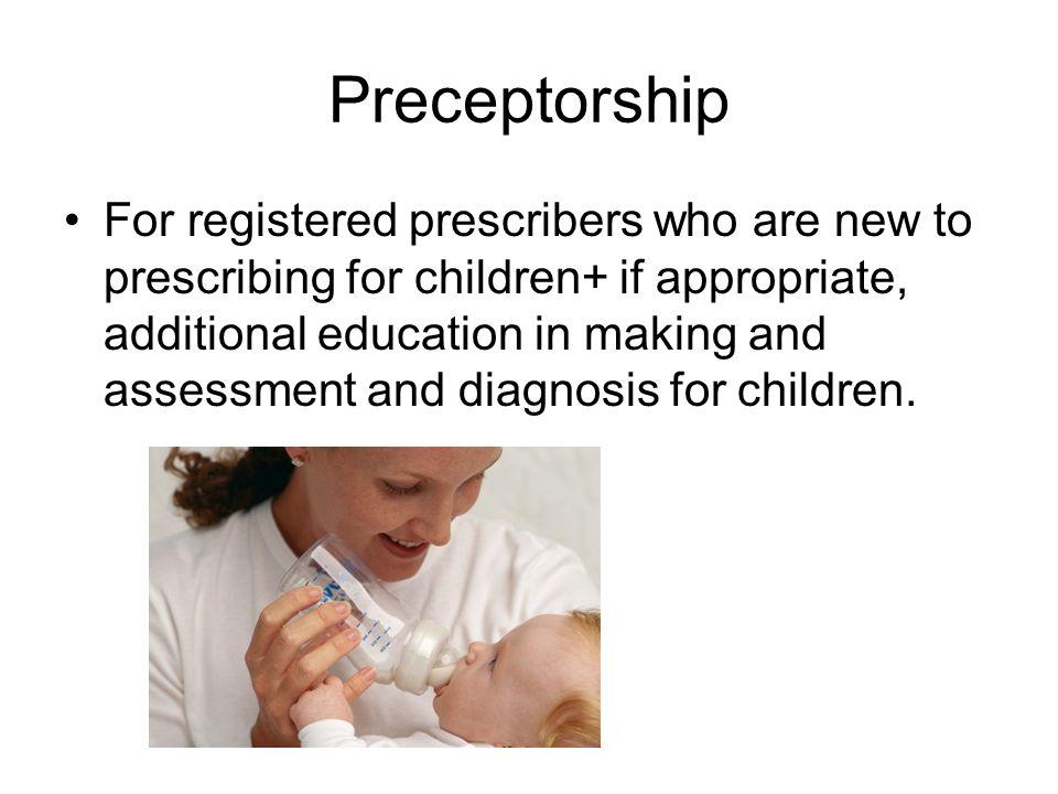 Preceptorship For registered prescribers who are new to prescribing for children+ if appropriate, additional education in making and assessment and di