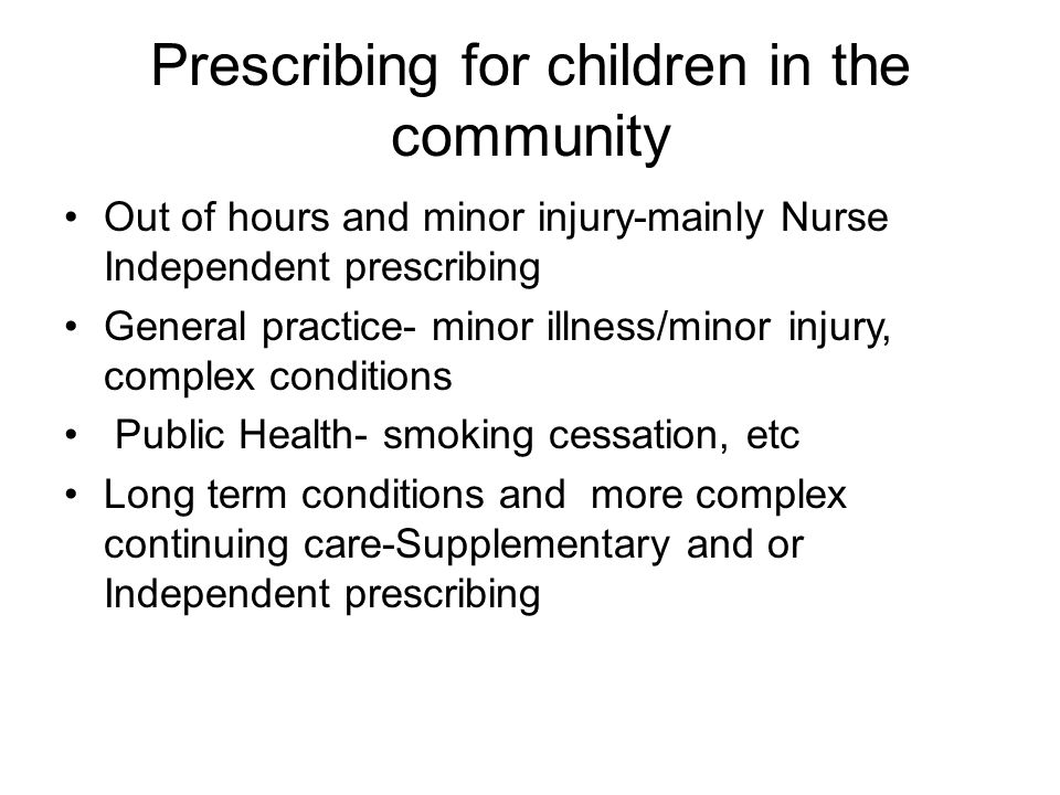 Prescribing for children in the community Out of hours and minor injury-mainly Nurse Independent prescribing General practice- minor illness/minor inj