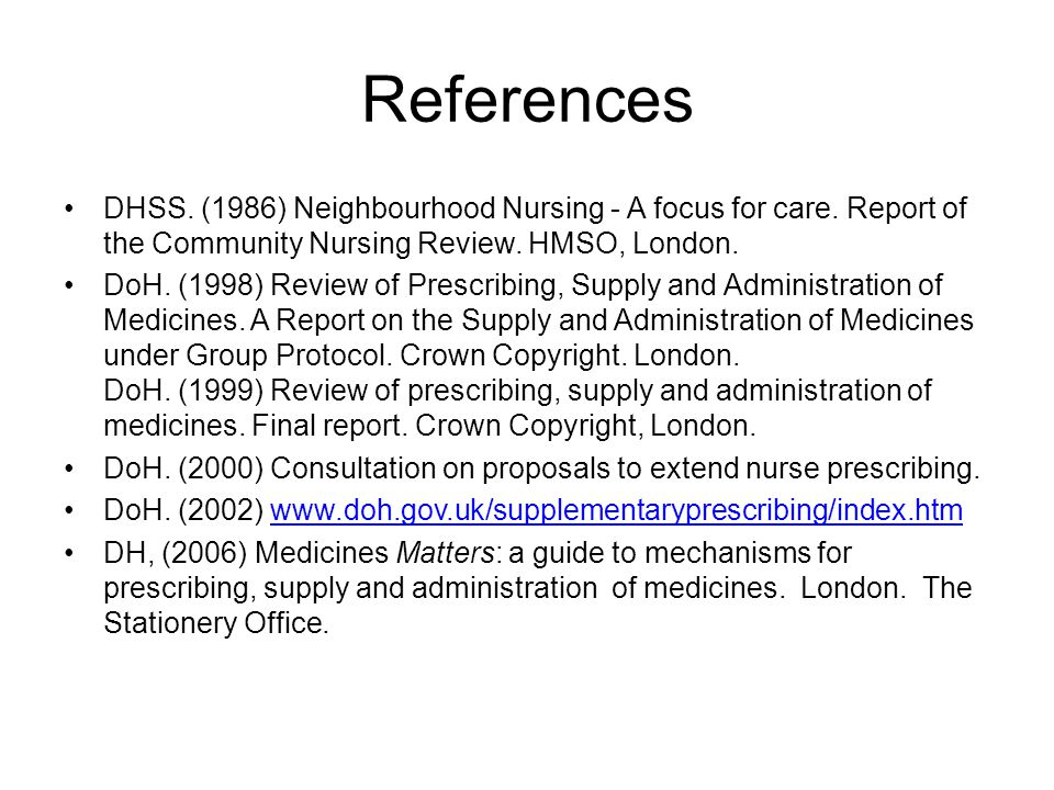 References DHSS. (1986) Neighbourhood Nursing - A focus for care. Report of the Community Nursing Review. HMSO, London. DoH. (1998) Review of Prescrib