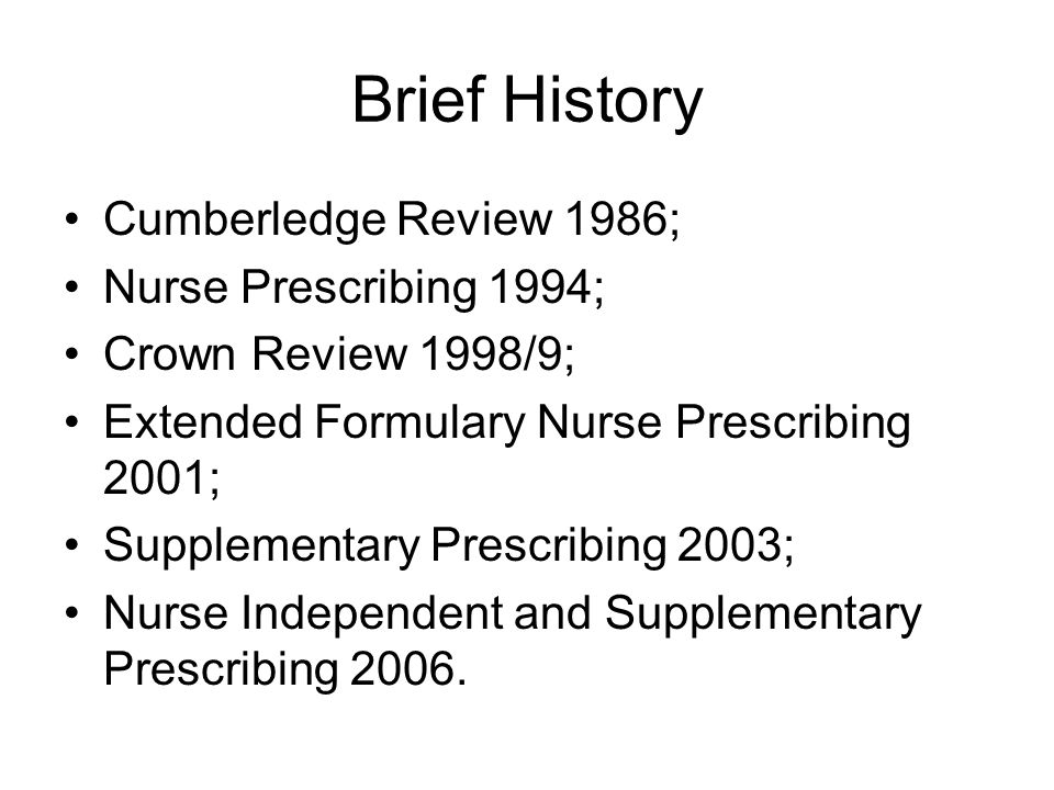 Brief History Cumberledge Review 1986; Nurse Prescribing 1994; Crown Review 1998/9; Extended Formulary Nurse Prescribing 2001; Supplementary Prescribing 2003; Nurse Independent and Supplementary Prescribing 2006.