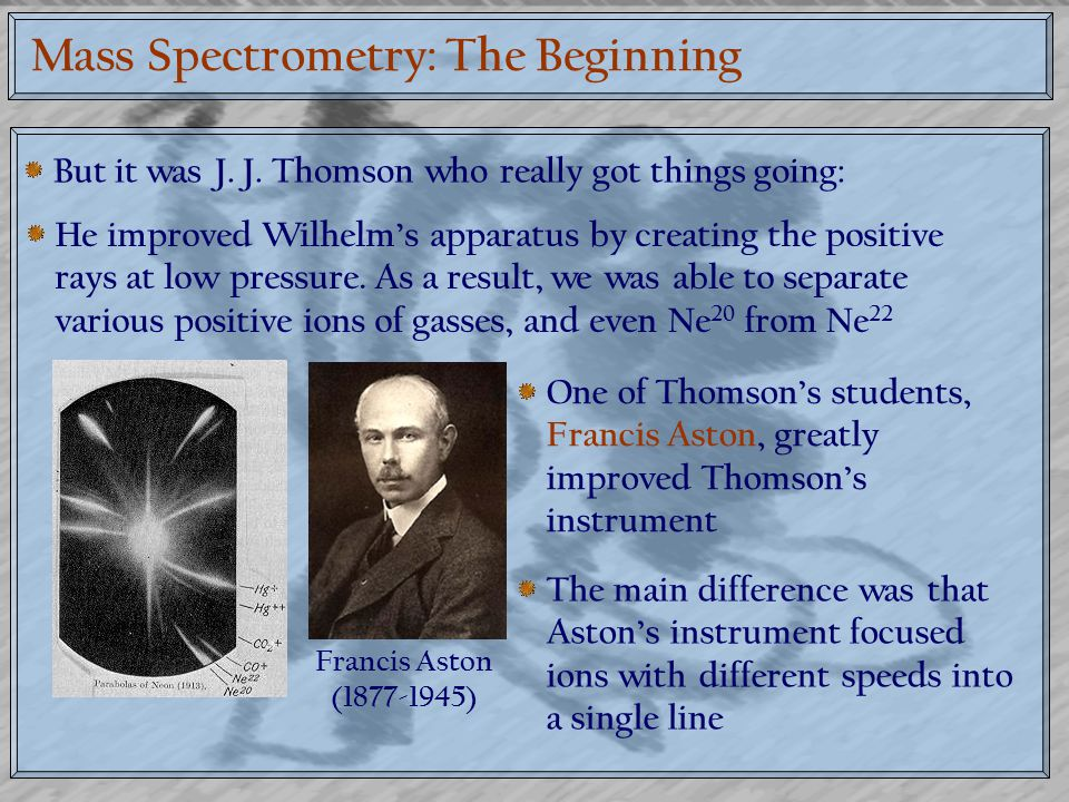 Mass Spectrometry: The Beginning But it was J. J. Thomson who really got things going: He improved Wilhelm's apparatus by creating the positive rays a