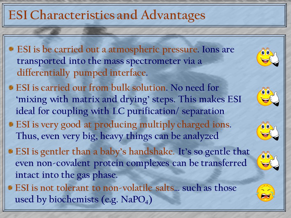 ESI Characteristics and Advantages ESI is be carried out a atmospheric pressure. Ions are transported into the mass spectrometer via a differentially