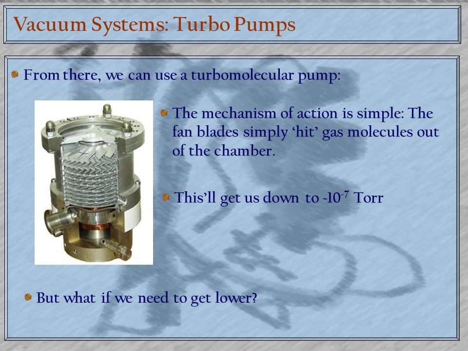 Vacuum systems: Cryopumps Cryopumps work by trapping small amounts of gas molecules by condensing them on to a surface They have very slow pumping speeds, but can get down to ~10 -12 Torr under the right conditions