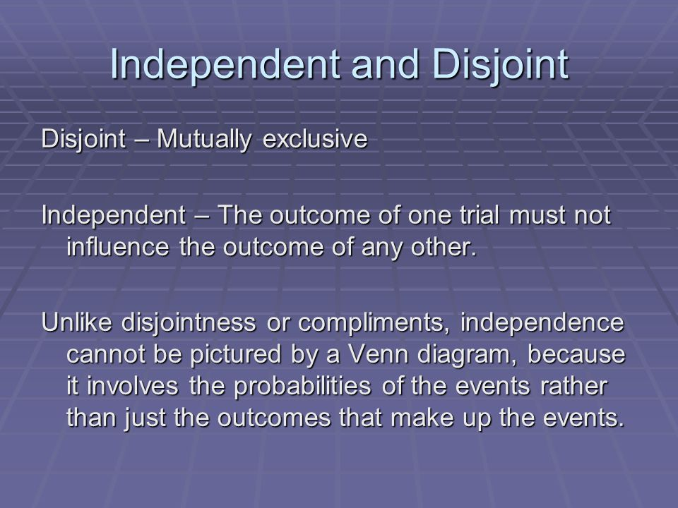 Independent and Disjoint Disjoint – Mutually exclusive Independent – The outcome of one trial must not influence the outcome of any other. Unlike disj