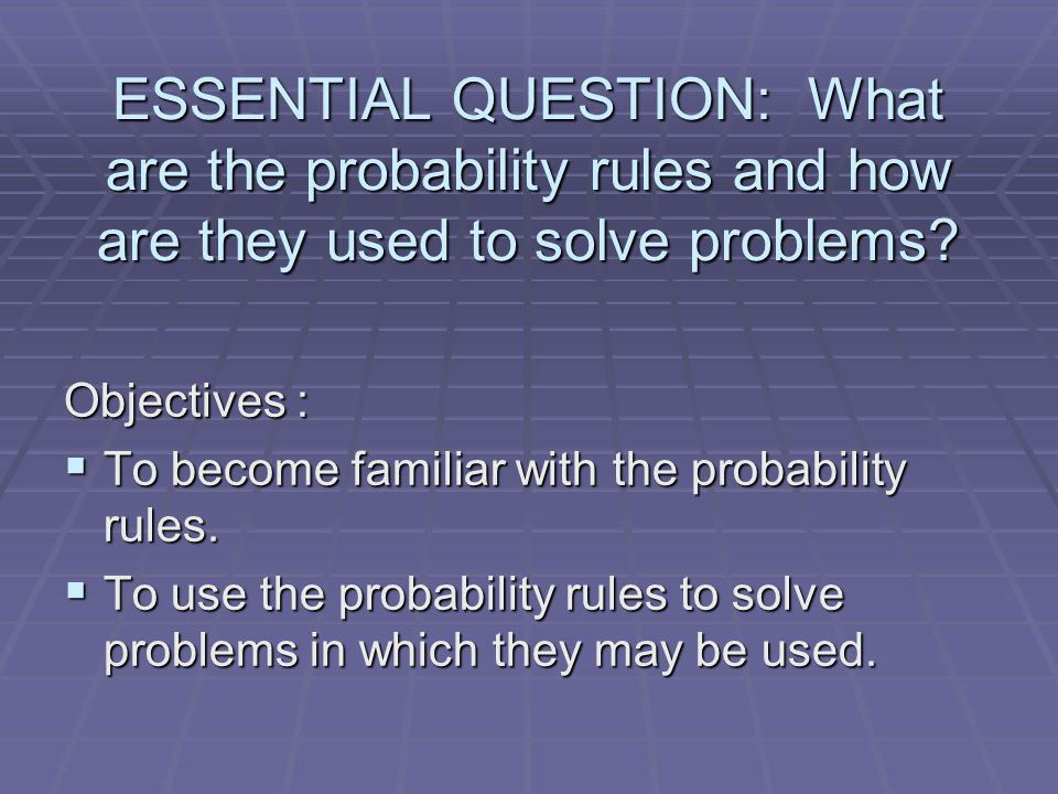 ESSENTIAL QUESTION: What are the probability rules and how are they used to solve problems? Objectives :  To become familiar with the probability rul
