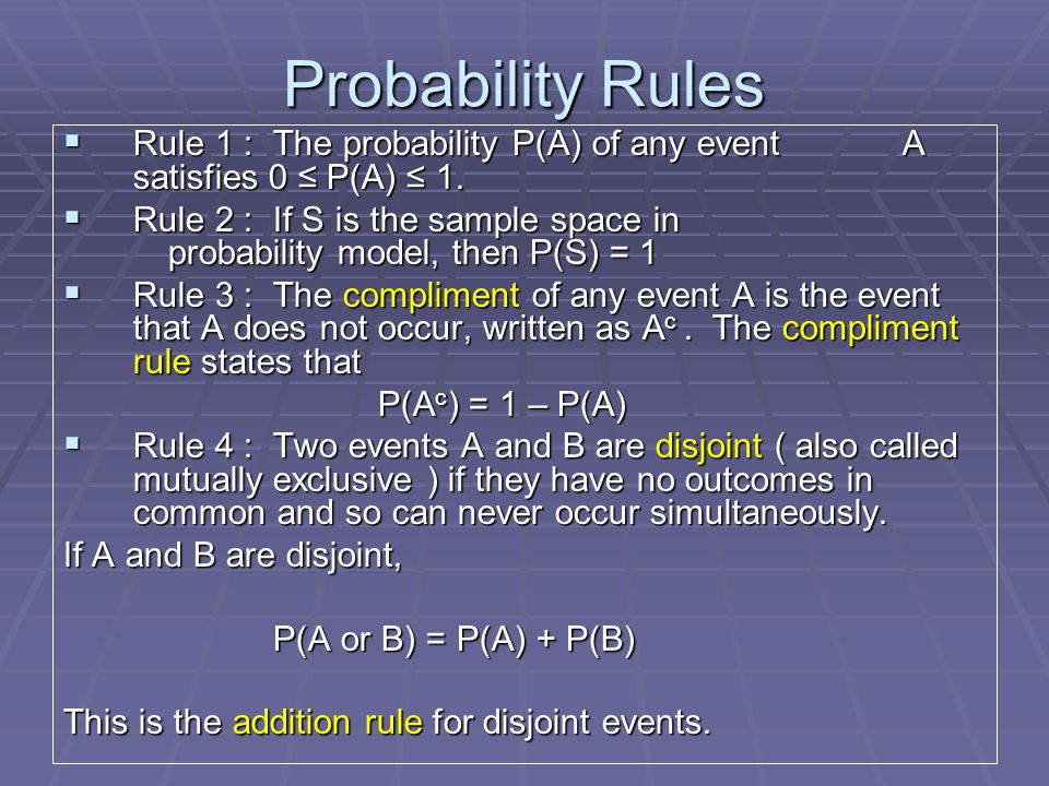Probability Rules  Rule 1 : The probability P(A) of any event A satisfies 0 ≤ P(A) ≤ 1.  Rule 2 : If S is the sample space in probability model, the