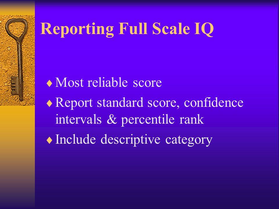 Reporting Full Scale IQ  Most reliable score  Report standard score, confidence intervals & percentile rank  Include descriptive category