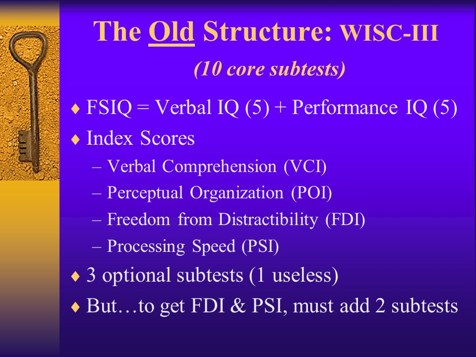 The New Structure: WISC-IV (10 core subtests)  FSIQ = Sum of 4 Index Scores –Verbal Comprehension (3) –Perceptual Reasoning (3) –Working Memory (2) –Processing Speed (2)  4 optional subtests (for substitutions)  Same # of subtests, but now you get all index scores without having to add subtests (4 Indexes for the price of 10, instead of 12)
