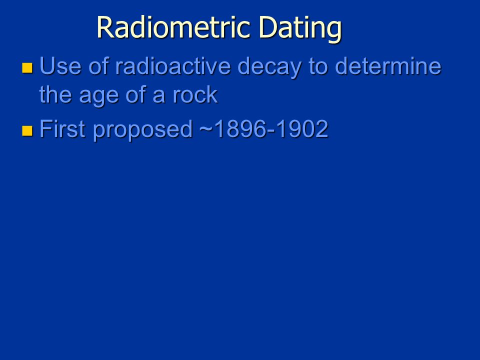 Radiometric Dating Use of radioactive decay to determine the age of a rock Use of radioactive decay to determine the age of a rock First proposed ~1896-1902 First proposed ~1896-1902