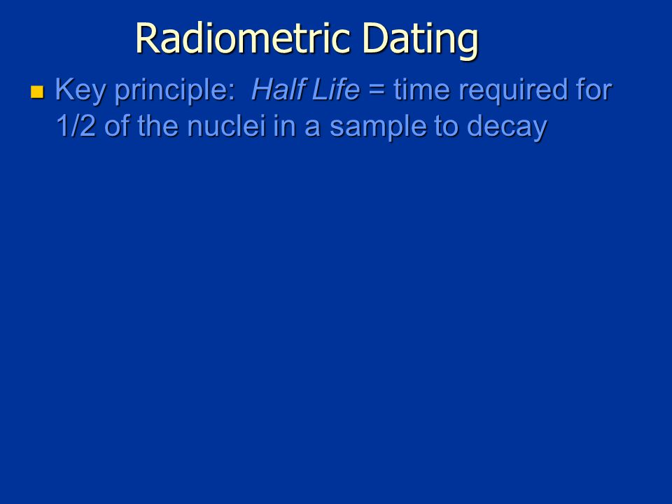 Radiometric Dating Key principle: Half Life = time required for 1/2 of the nuclei in a sample to decay Key principle: Half Life = time required for 1/2 of the nuclei in a sample to decay
