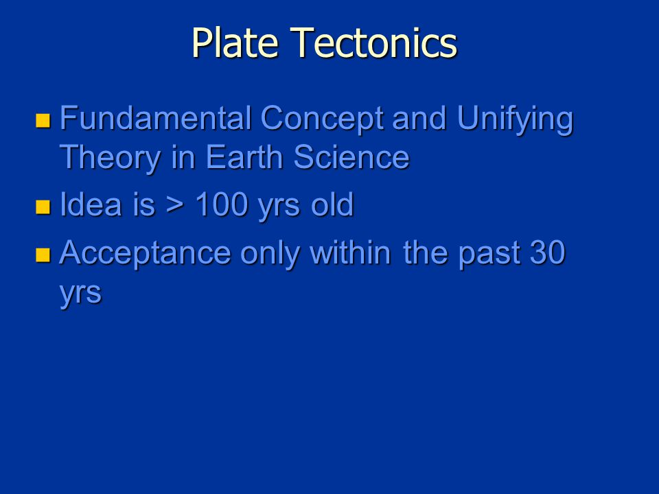 Plate Tectonics Fundamental Concept and Unifying Theory in Earth Science Fundamental Concept and Unifying Theory in Earth Science Idea is > 100 yrs old Idea is > 100 yrs old Acceptance only within the past 30 yrs Acceptance only within the past 30 yrs