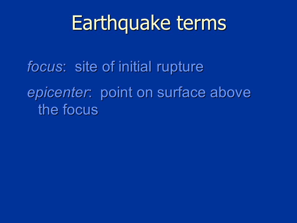 Earthquake terms focus: site of initial rupture epicenter: point on surface above the focus