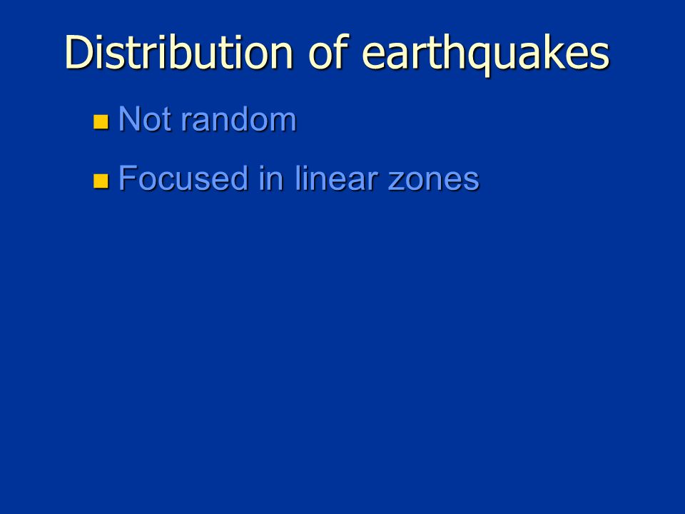 Distribution of earthquakes Not random Not random Focused in linear zones Focused in linear zones