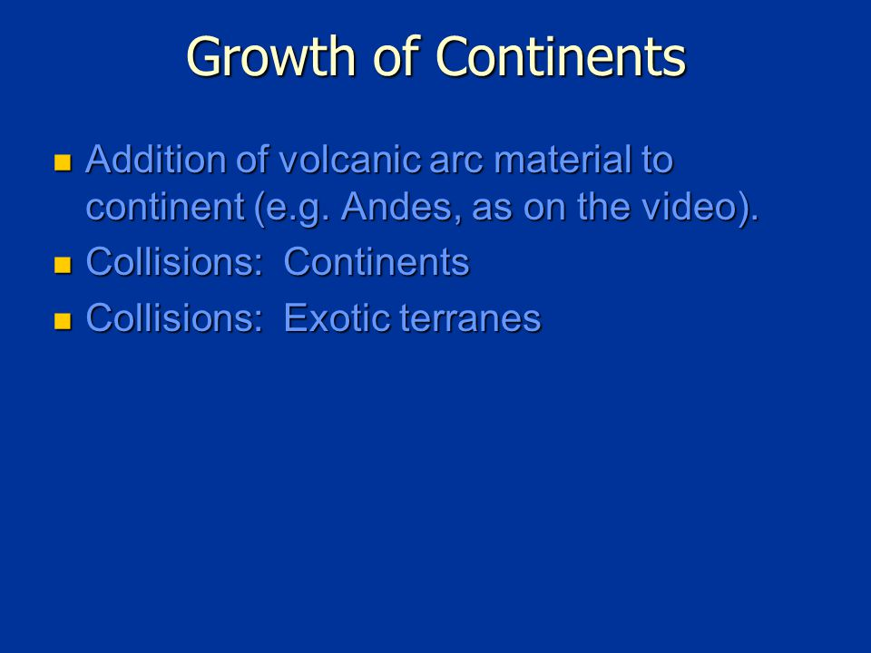 Growth of Continents Addition of volcanic arc material to continent (e.g.