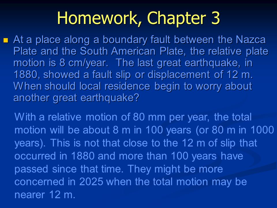 Homework, Chapter 3 At a place along a boundary fault between the Nazca Plate and the South American Plate, the relative plate motion is 8 cm/year.