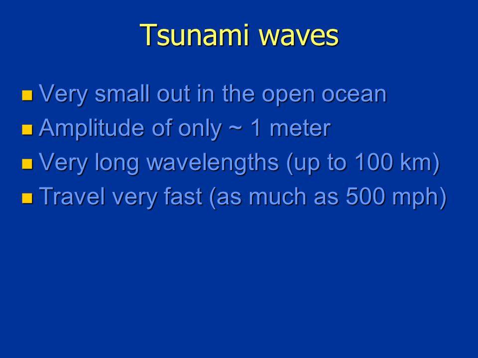 Tsunami waves Very small out in the open ocean Very small out in the open ocean Amplitude of only ~ 1 meter Amplitude of only ~ 1 meter Very long wavelengths (up to 100 km) Very long wavelengths (up to 100 km) Travel very fast (as much as 500 mph) Travel very fast (as much as 500 mph)