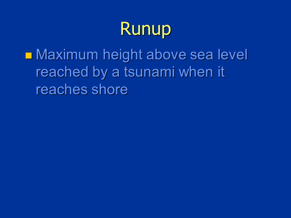 Runup Maximum height above sea level reached by a tsunami when it reaches shore Maximum height above sea level reached by a tsunami when it reaches shore