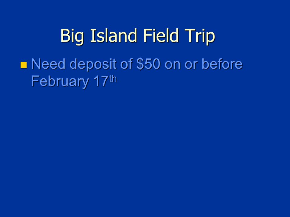 Big Island Field Trip Need deposit of $50 on or before February 17 th Need deposit of $50 on or before February 17 th