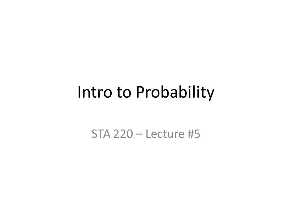Intro to Probability STA 220 – Lecture #5