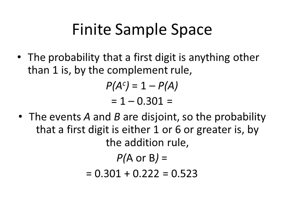 Finite Sample Space The probability that a first digit is anything other than 1 is, by the complement rule, P(A c ) = 1 – P(A) = 1 – 0.301 = The events A and B are disjoint, so the probability that a first digit is either 1 or 6 or greater is, by the addition rule, P(A or B) = = 0.301 + 0.222 = 0.523