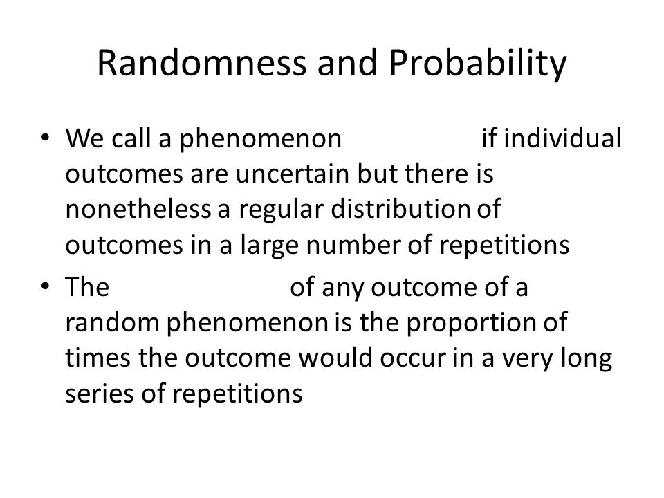 Randomness and Probability We call a phenomenon if individual outcomes are uncertain but there is nonetheless a regular distribution of outcomes in a large number of repetitions The of any outcome of a random phenomenon is the proportion of times the outcome would occur in a very long series of repetitions
