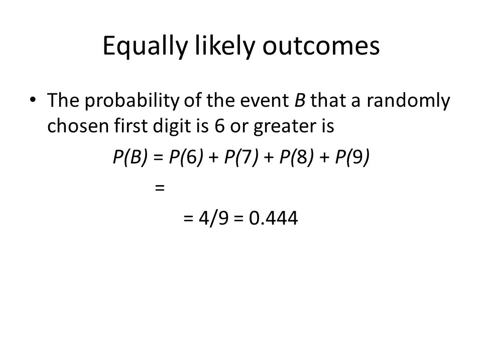 Equally likely outcomes The probability of the event B that a randomly chosen first digit is 6 or greater is P(B) = P(6) + P(7) + P(8) + P(9) = = 4/9 = 0.444