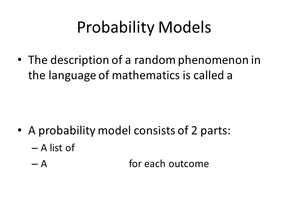 Probability Models The description of a random phenomenon in the language of mathematics is called a A probability model consists of 2 parts: – A list of – A for each outcome