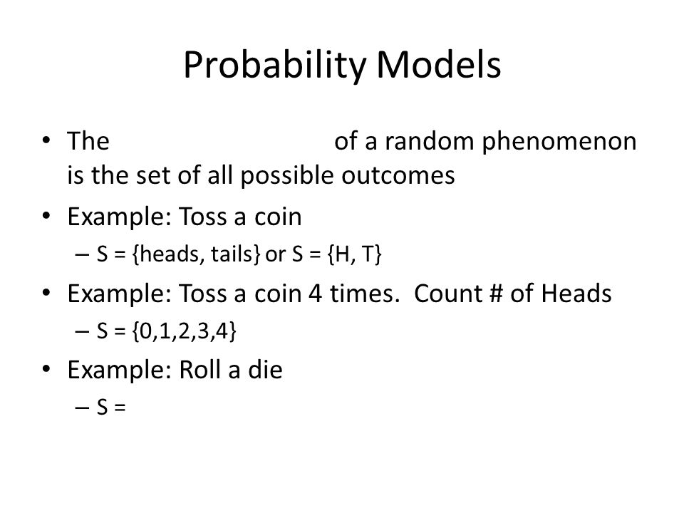 Probability Models The of a random phenomenon is the set of all possible outcomes Example: Toss a coin – S = {heads, tails} or S = {H, T} Example: Toss a coin 4 times.