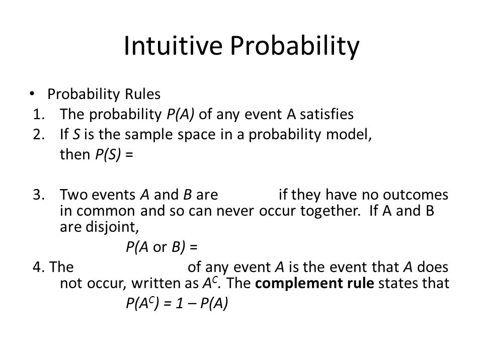 Intuitive Probability Probability Rules 1.The probability P(A) of any event A satisfies 2.If S is the sample space in a probability model, then P(S) = 3.