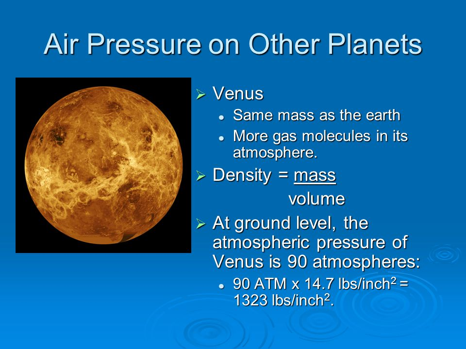Air Pressure on Other Planets  Venus Same mass as the earth More gas molecules in its atmosphere.  Density = mass volume volume  At ground level, t