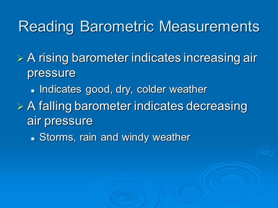 Reading Barometric Measurements  A rising barometer indicates increasing air pressure Indicates good, dry, colder weather Indicates good, dry, colder weather  A falling barometer indicates decreasing air pressure Storms, rain and windy weather Storms, rain and windy weather