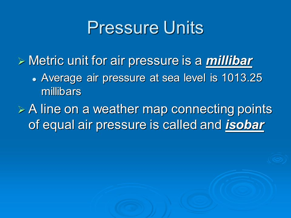 Pressure Units  Metric unit for air pressure is a millibar Average air pressure at sea level is 1013.25 millibars Average air pressure at sea level i