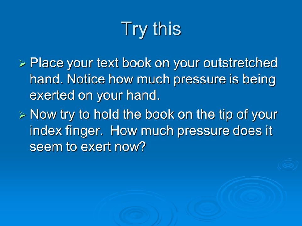 Try this  Place your text book on your outstretched hand. Notice how much pressure is being exerted on your hand.  Now try to hold the book on the t