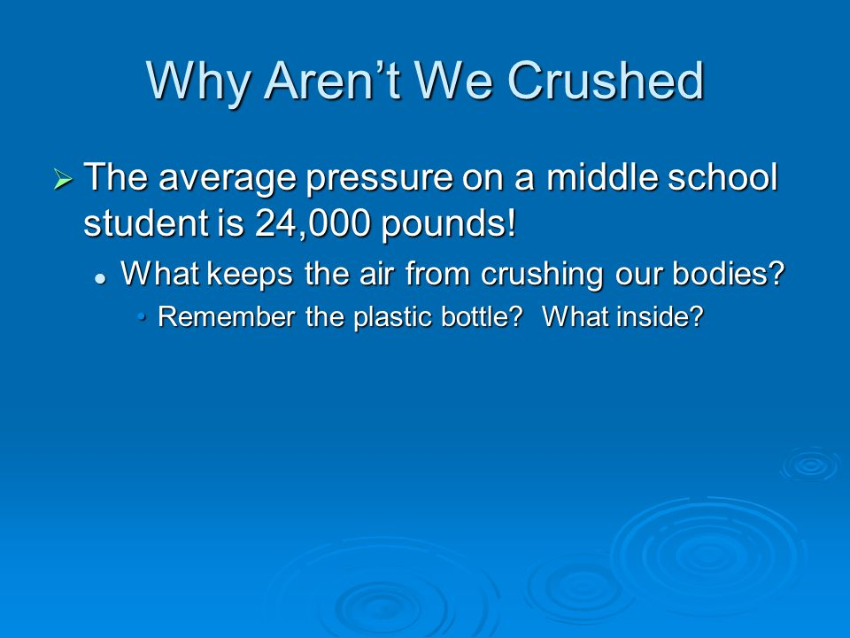 Why Aren't We Crushed  The average pressure on a middle school student is 24,000 pounds! What keeps the air from crushing our bodies? What keeps the