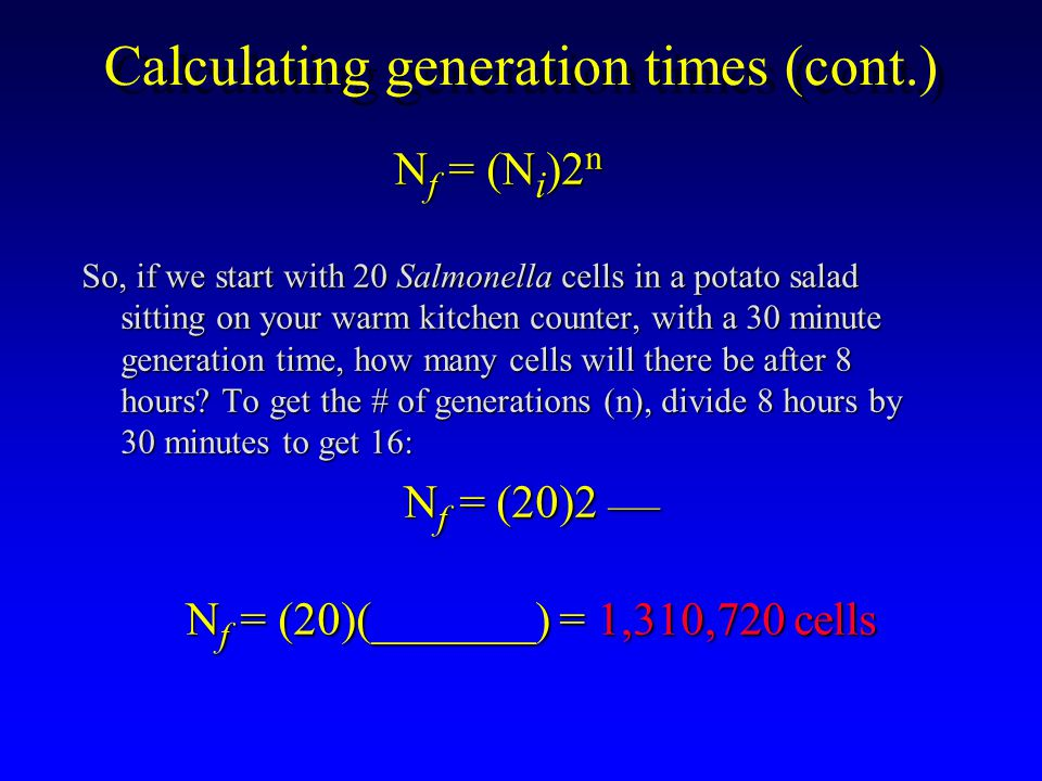 Calculating generation times (cont.) N f = (N i )2 n So, if we start with 20 Salmonella cells in a potato salad sitting on your warm kitchen counter, with a 30 minute generation time, how many cells will there be after 8 hours.
