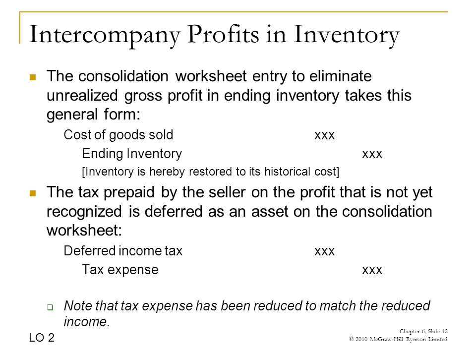 Intercompany Profits in Inventory The consolidation worksheet entry to eliminate unrealized gross profit in ending inventory takes this general form: Cost of goods soldxxx Ending Inventoryxxx [Inventory is hereby restored to its historical cost] The tax prepaid by the seller on the profit that is not yet recognized is deferred as an asset on the consolidation worksheet: Deferred income taxxxx Tax expensexxx  Note that tax expense has been reduced to match the reduced income.